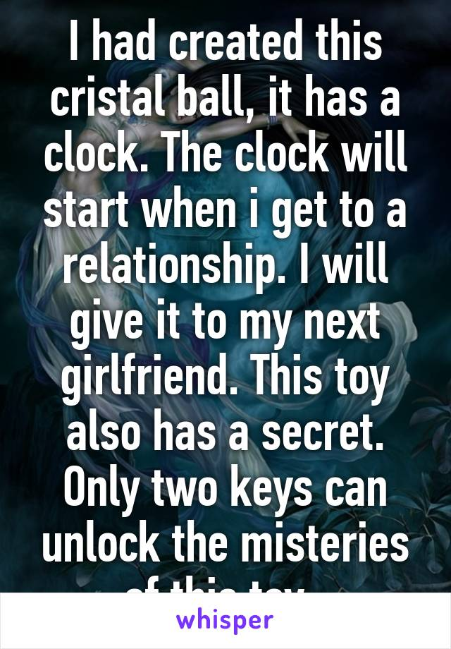 I had created this cristal ball, it has a clock. The clock will start when i get to a relationship. I will give it to my next girlfriend. This toy also has a secret. Only two keys can unlock the misteries of this toy.