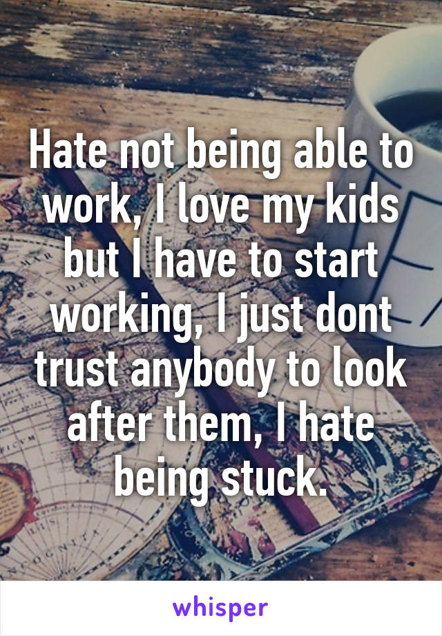 Hate not being able to work, I love my kids but I have to start working, I just dont trust anybody to look after them, I hate being stuck.