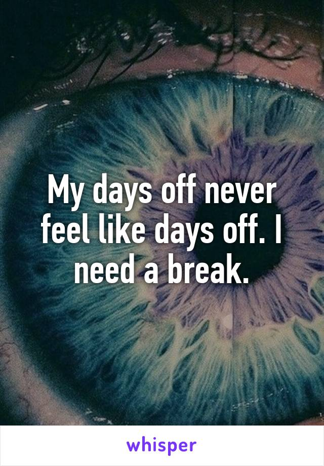 My days off never feel like days off. I need a break.