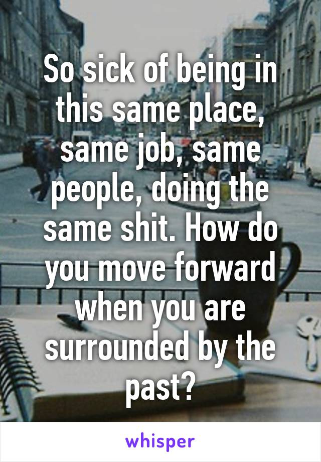 So sick of being in this same place, same job, same people, doing the same shit. How do you move forward when you are surrounded by the past?