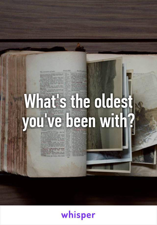 What's the oldest you've been with?