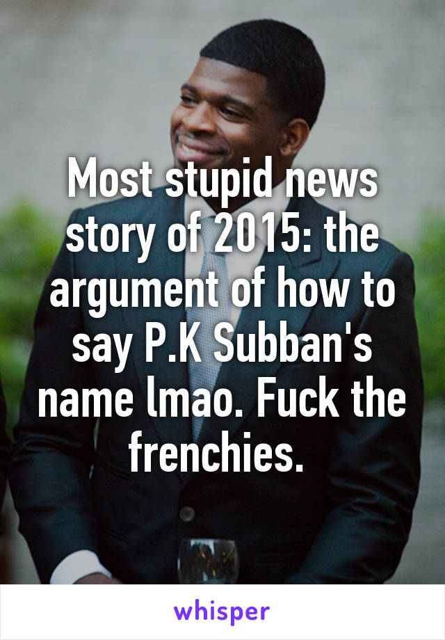 Most stupid news story of 2015: the argument of how to say P.K Subban's name lmao. Fuck the frenchies.