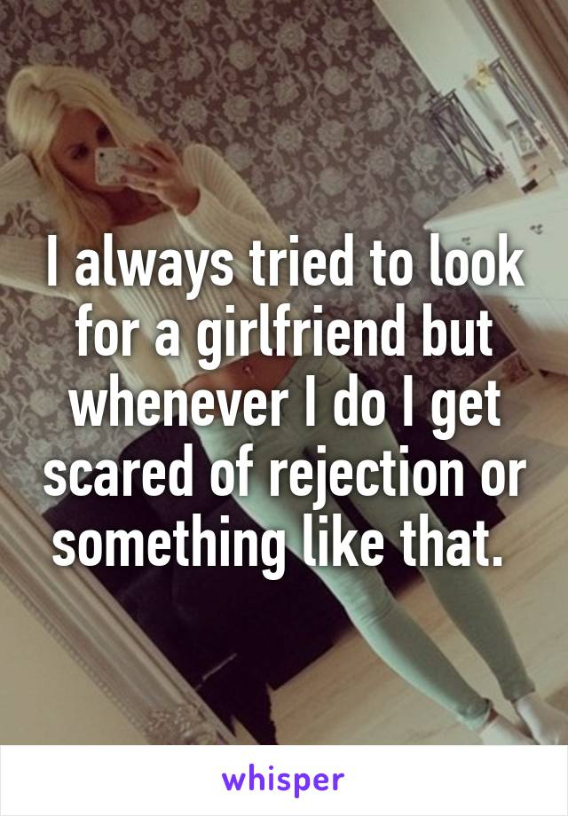 I always tried to look for a girlfriend but whenever I do I get scared of rejection or something like that.