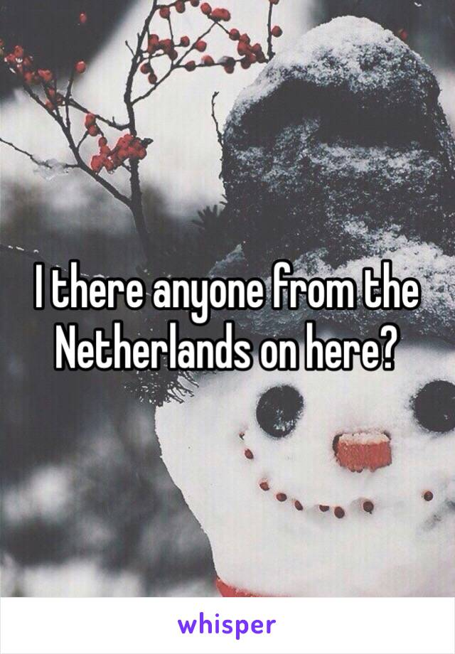 I there anyone from the Netherlands on here?