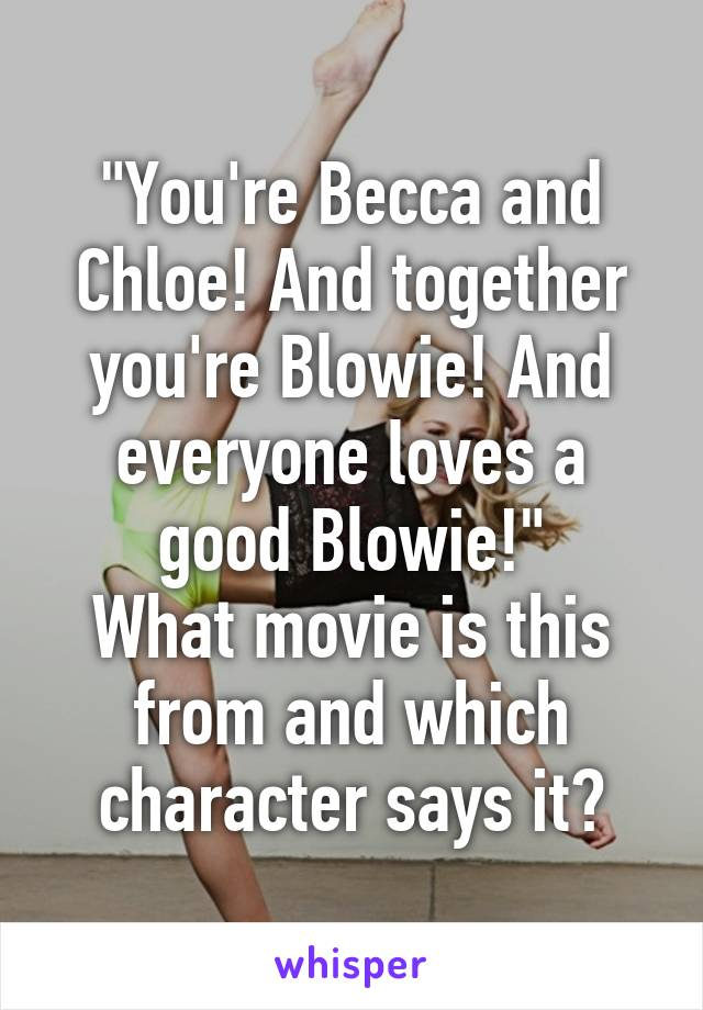 """""""You're Becca and Chloe! And together you're Blowie! And everyone loves a good Blowie!"""" What movie is this from and which character says it?"""