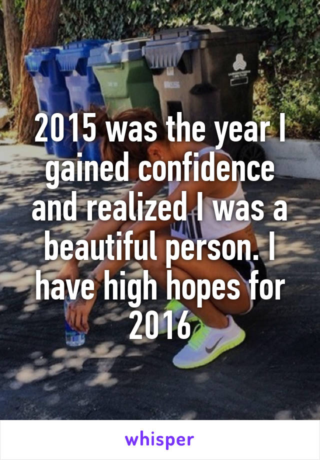 2015 was the year I gained confidence and realized I was a beautiful person. I have high hopes for 2016