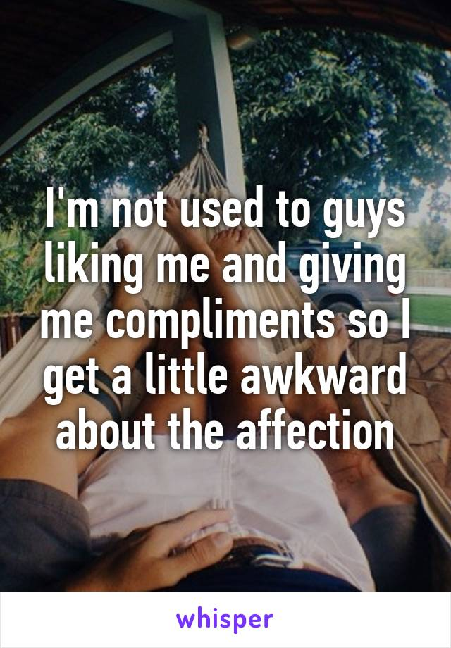 I'm not used to guys liking me and giving me compliments so I get a little awkward about the affection