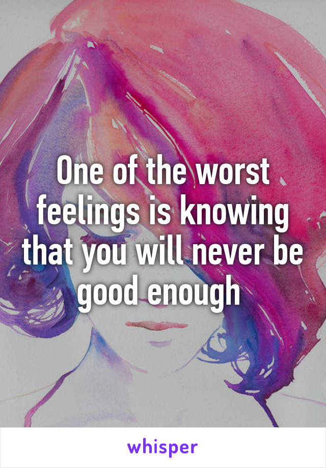 One of the worst feelings is knowing that you will never be good enough