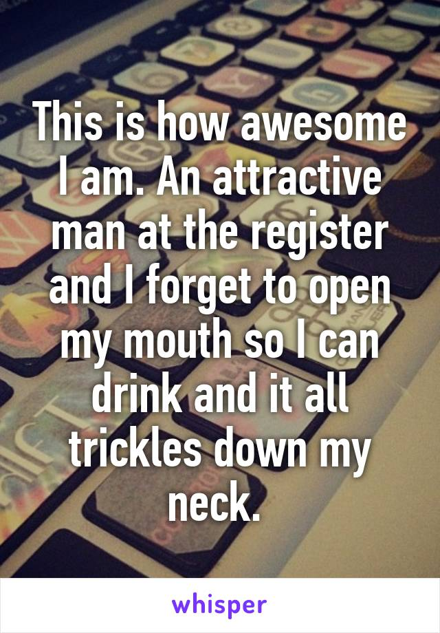 This is how awesome I am. An attractive man at the register and I forget to open my mouth so I can drink and it all trickles down my neck.