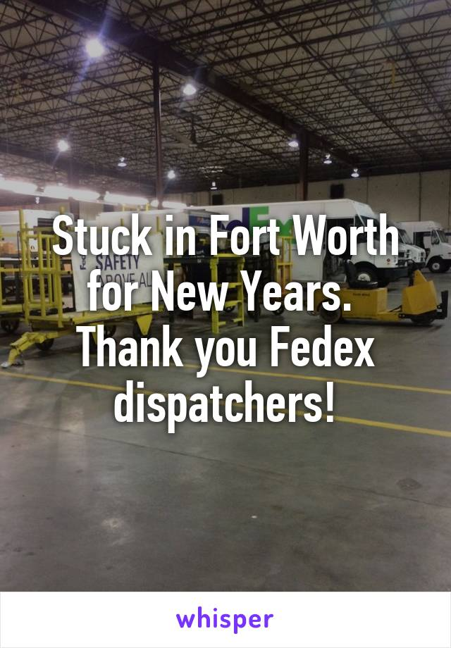 Stuck in Fort Worth for New Years.  Thank you Fedex dispatchers!