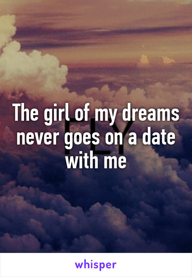 The girl of my dreams never goes on a date with me