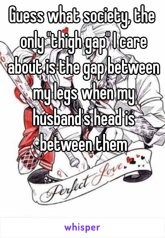 """Guess what society, the only """"thigh gap"""" I care about is the gap between my legs when my husband's head is between them"""