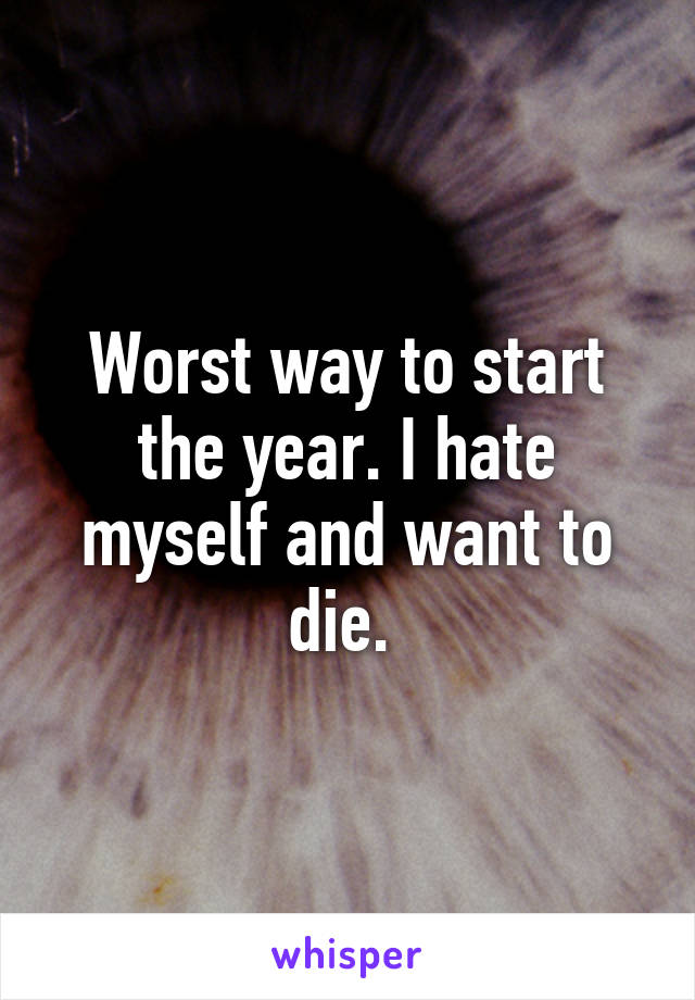 Worst way to start the year. I hate myself and want to die.