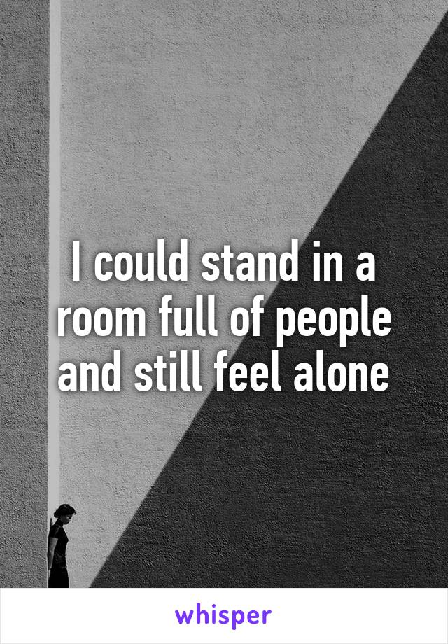 I could stand in a room full of people and still feel alone