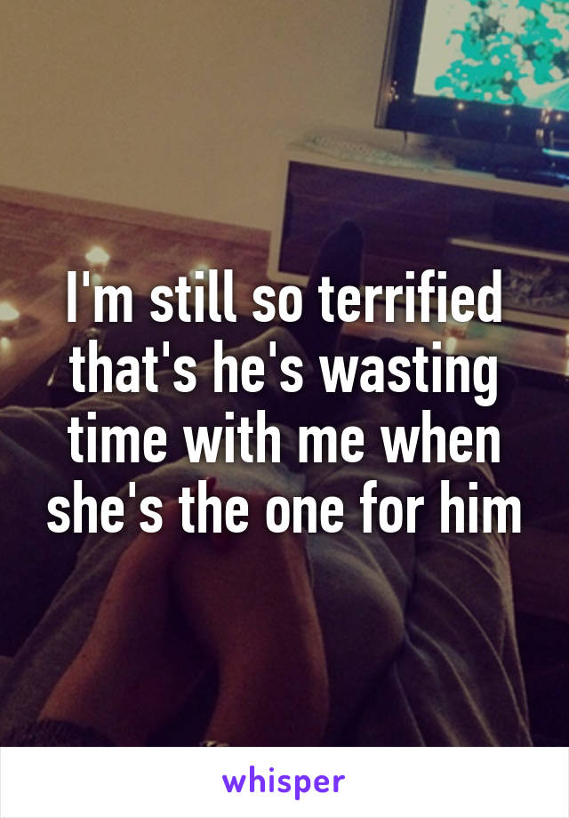 I'm still so terrified that's he's wasting time with me when she's the one for him