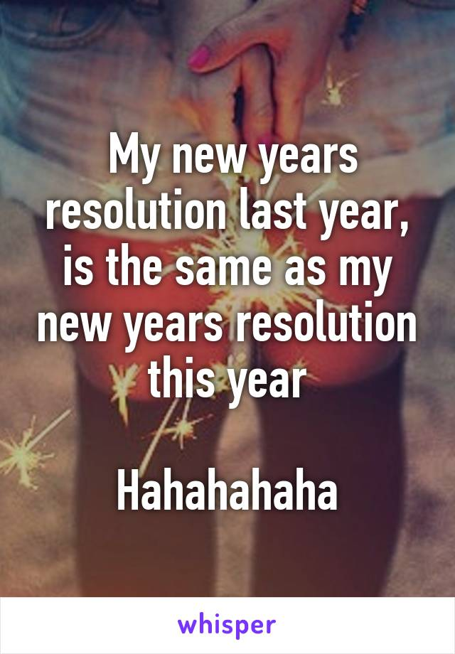 My new years resolution last year, is the same as my new years resolution this year  Hahahahaha