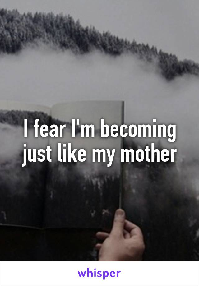 I fear I'm becoming just like my mother