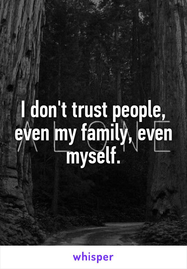 I don't trust people, even my family, even myself.