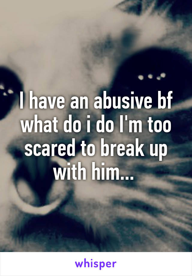 I have an abusive bf what do i do I'm too scared to break up with him...