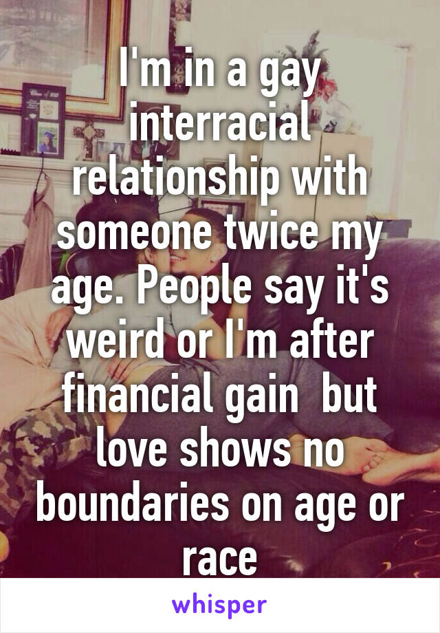 I'm in a gay interracial relationship with someone twice my age. People say it's weird or I'm after financial gain  but love shows no boundaries on age or race