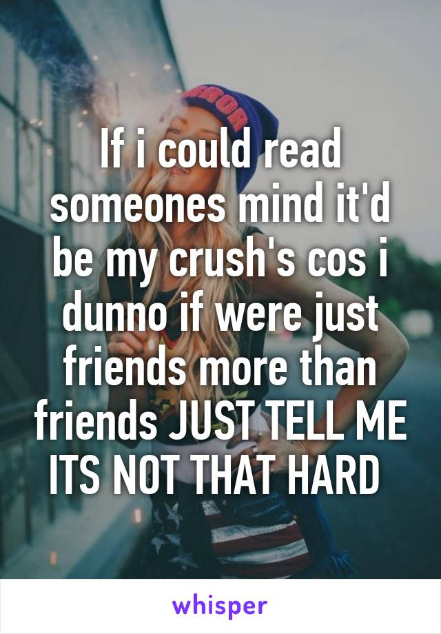 If i could read someones mind it'd be my crush's cos i dunno if were just friends more than friends JUST TELL ME ITS NOT THAT HARD