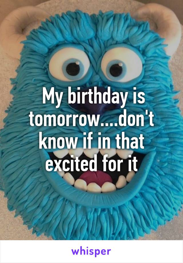 My birthday is tomorrow....don't know if in that excited for it
