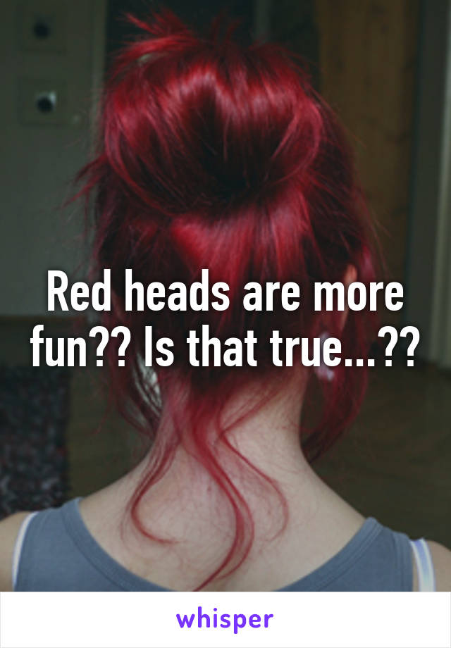 Red heads are more fun?? Is that true...??