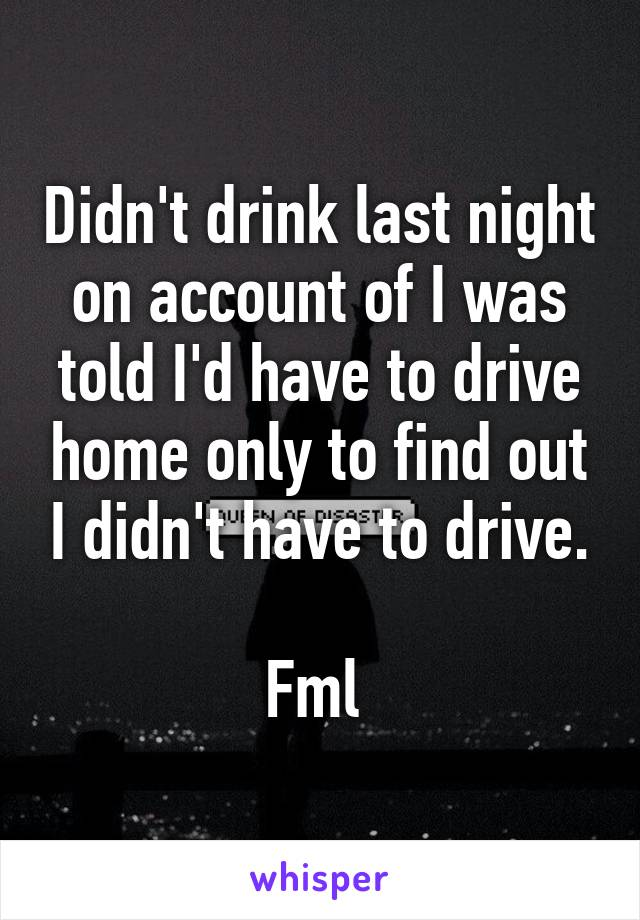 Didn't drink last night on account of I was told I'd have to drive home only to find out I didn't have to drive.  Fml
