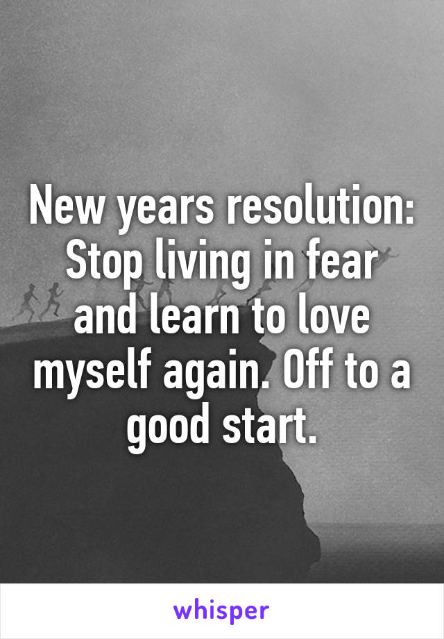 New years resolution: Stop living in fear and learn to love myself again. Off to a good start.