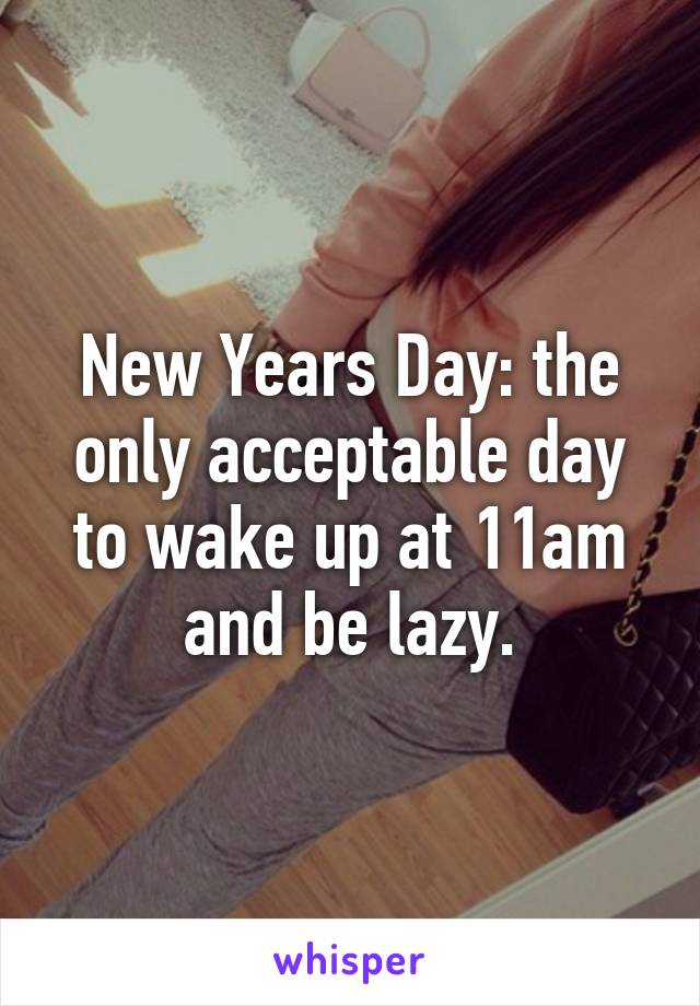 New Years Day: the only acceptable day to wake up at 11am and be lazy.