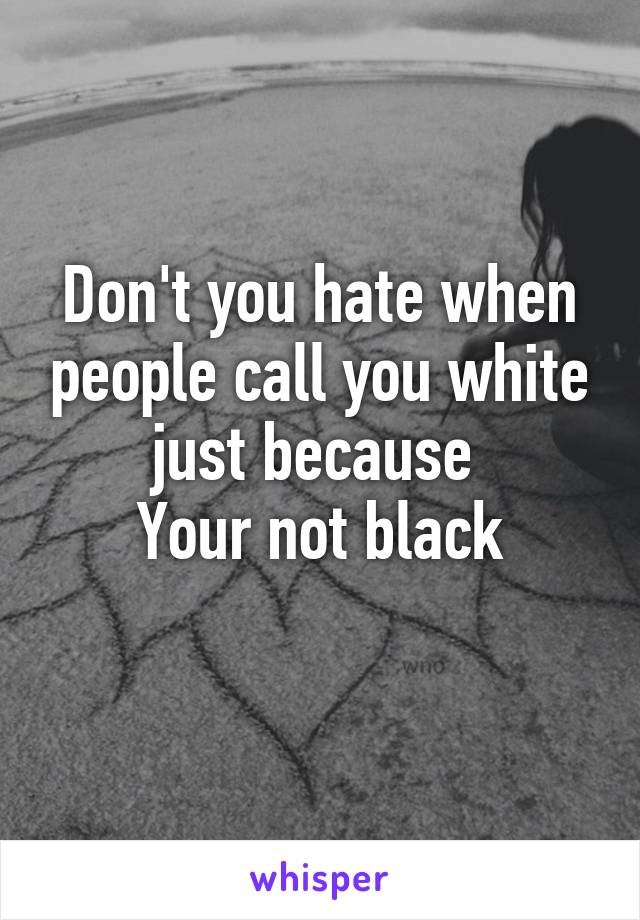 Don't you hate when people call you white just because  Your not black