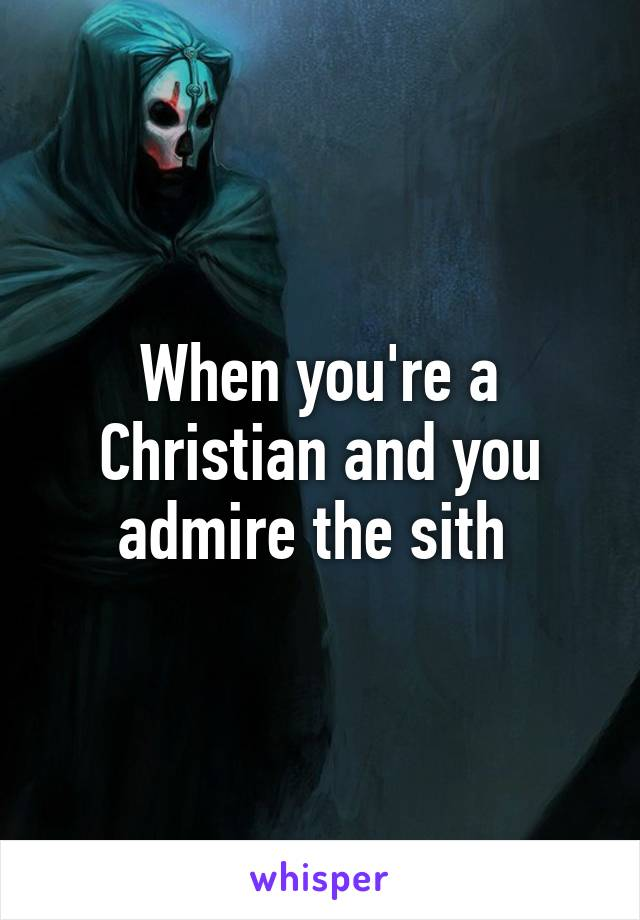 When you're a Christian and you admire the sith