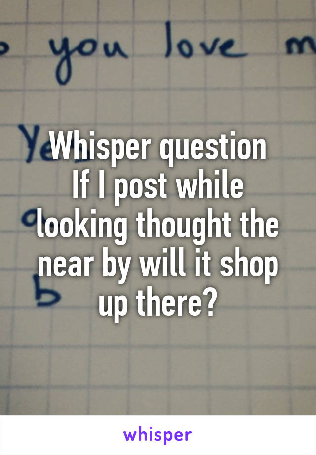 Whisper question If I post while looking thought the near by will it shop up there?