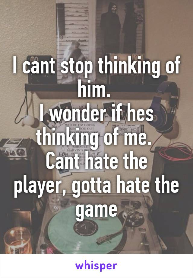 I cant stop thinking of him.  I wonder if hes thinking of me.  Cant hate the player, gotta hate the game