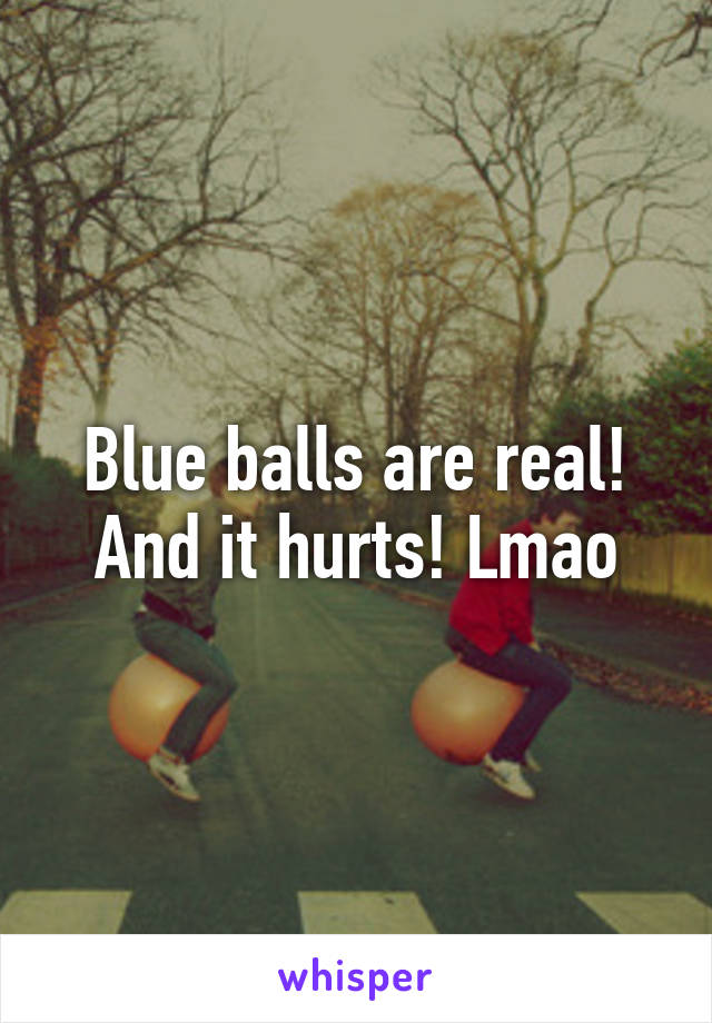 Blue balls are real! And it hurts! Lmao