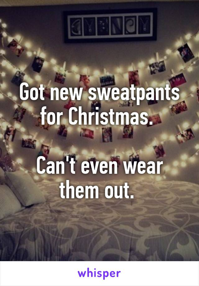 Got new sweatpants for Christmas.   Can't even wear them out.