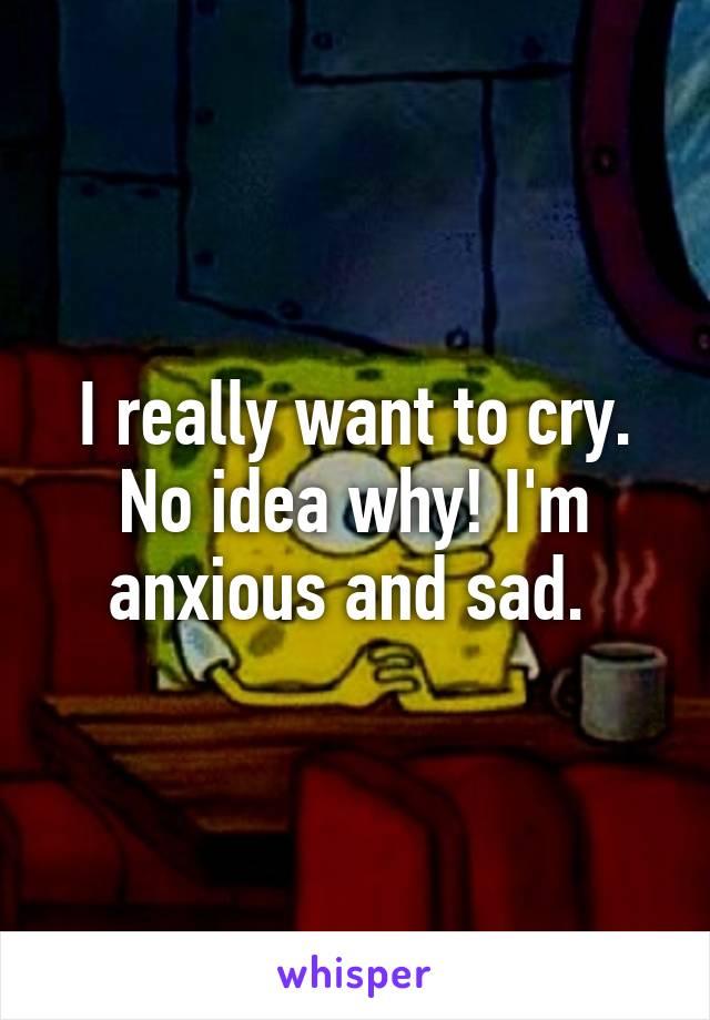 I really want to cry. No idea why! I'm anxious and sad.