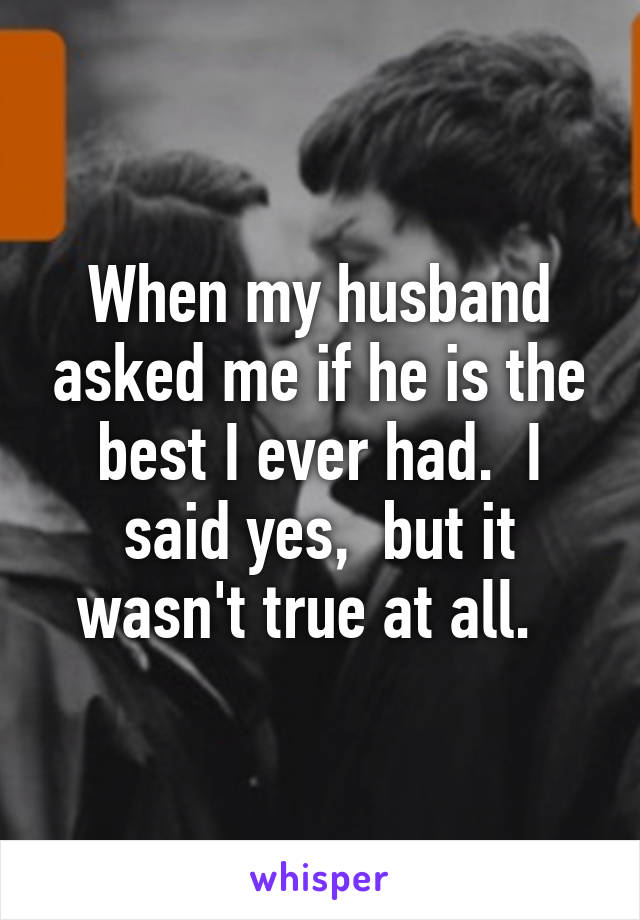 When my husband asked me if he is the best I ever had.  I said yes,  but it wasn't true at all.