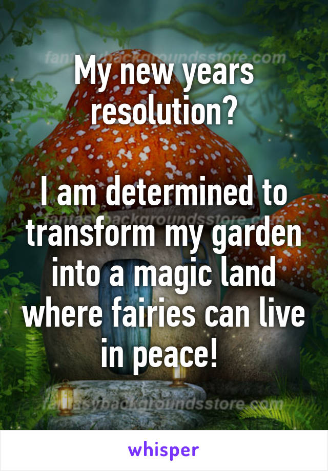 My new years resolution?  I am determined to transform my garden into a magic land where fairies can live in peace!