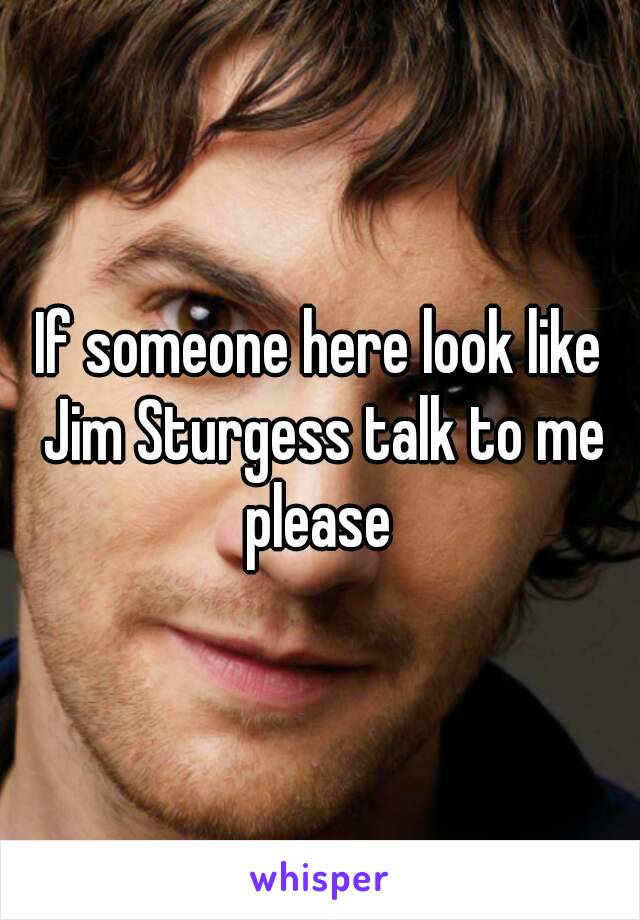 If someone here look like Jim Sturgess talk to me please