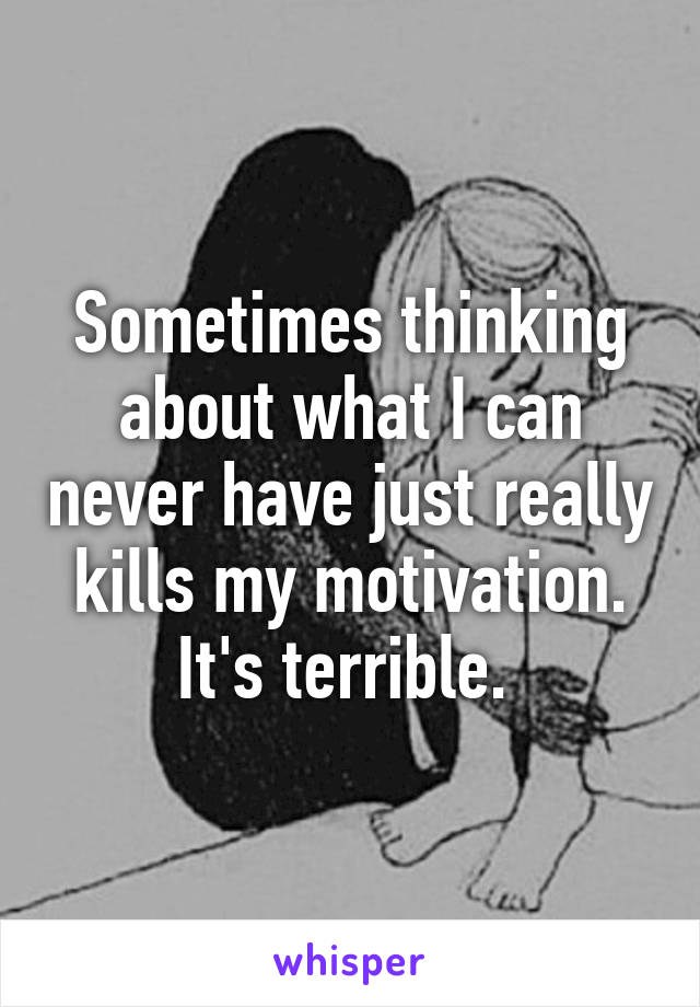 Sometimes thinking about what I can never have just really kills my motivation. It's terrible.