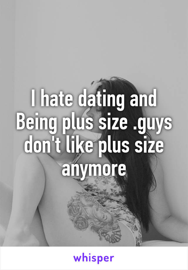 I hate dating and Being plus size .guys don't like plus size anymore