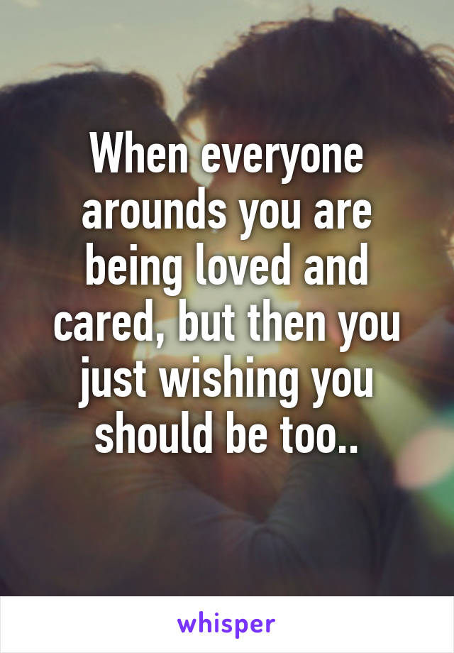 When everyone arounds you are being loved and cared, but then you just wishing you should be too..