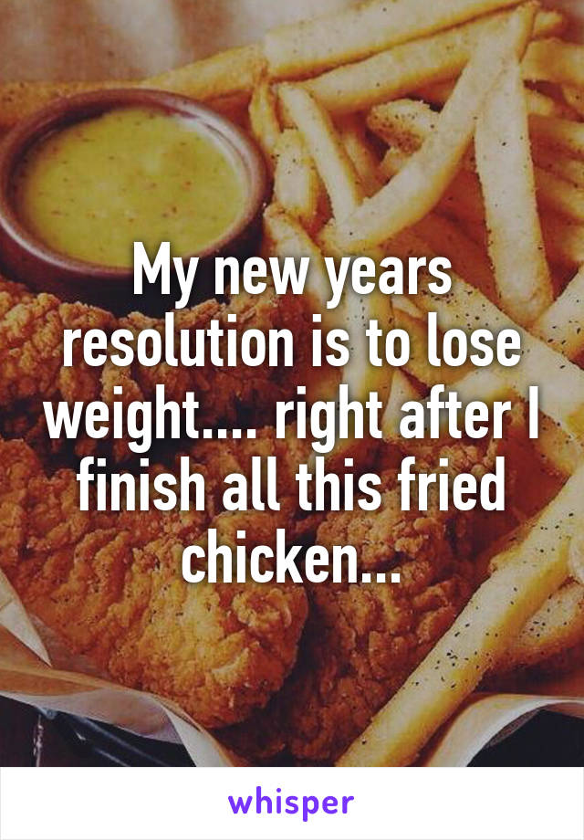 My new years resolution is to lose weight.... right after I finish all this fried chicken...