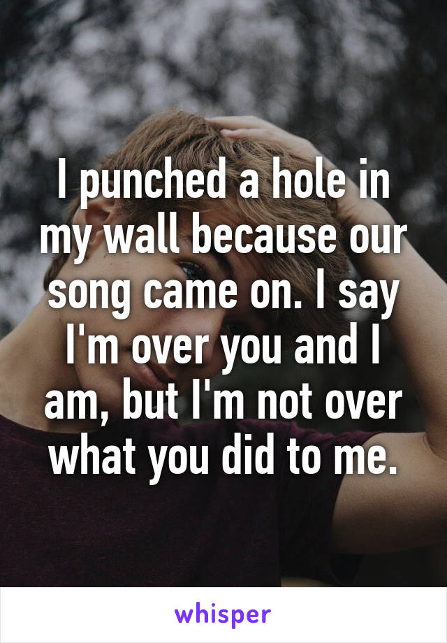 I punched a hole in my wall because our song came on. I say I'm over you and I am, but I'm not over what you did to me.