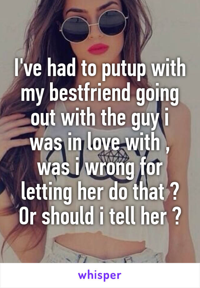 I've had to putup with my bestfriend going out with the guy i was in love with , was i wrong for letting her do that ? Or should i tell her ?