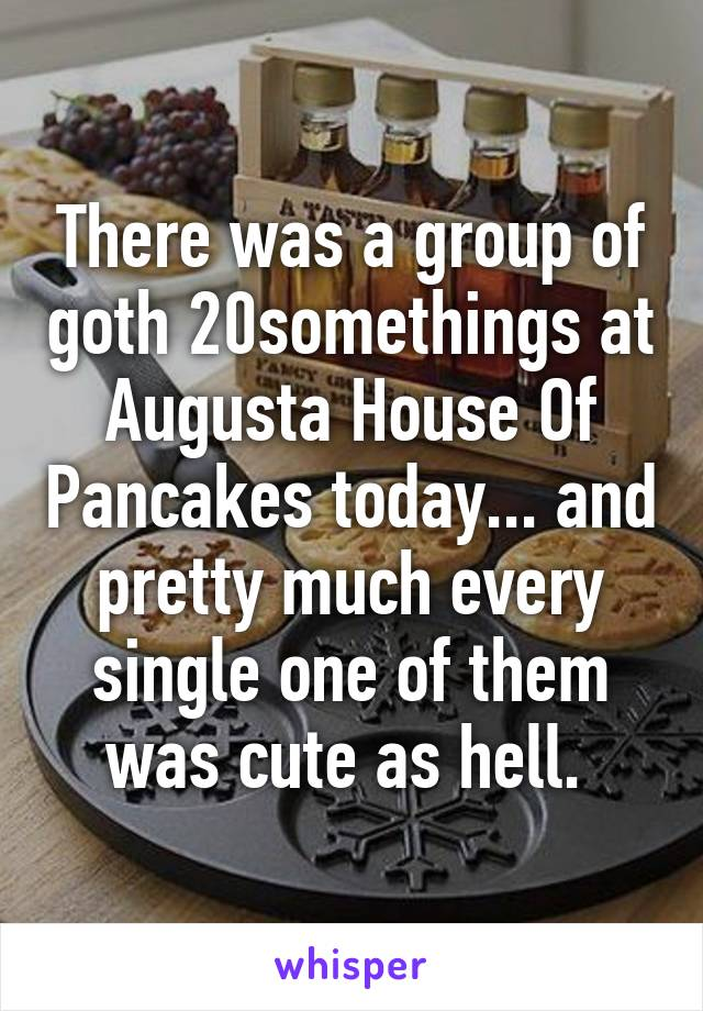 There was a group of goth 20somethings at Augusta House Of Pancakes today... and pretty much every single one of them was cute as hell.