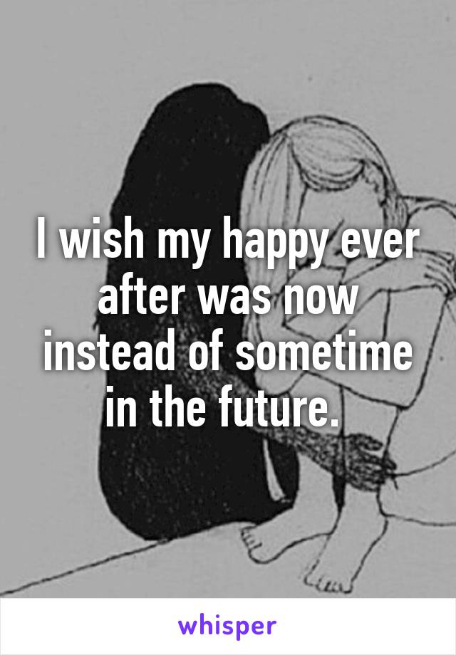 I wish my happy ever after was now instead of sometime in the future.