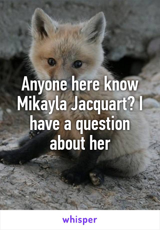 Anyone here know Mikayla Jacquart? I have a question about her
