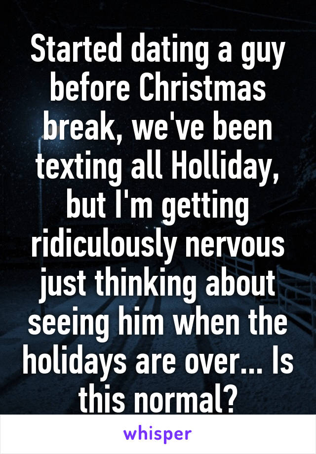 Started dating a guy before Christmas break, we've been texting all Holliday, but I'm getting ridiculously nervous just thinking about seeing him when the holidays are over... Is this normal?